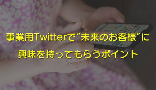 """Twitterの企業アカウントで""""未来のお客様""""に興味を持ってもらうポイント"""
